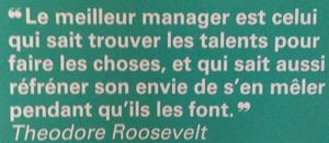 """""""Le meilleur manager est celui qui sait trouver les talents pour faire les choses, et qui sait aussi réfréner son envie de s'en mêler pendant qu'ils les font"""". Théodore Roosevelt"""